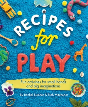 Recipes for Play Fun Activities for Small Hands and Big Imaginations