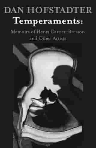 Temperaments: Memoirs of Henri Cartier-Bresson and Other Artists by Dan Hofstadter