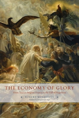 Book The Economy of Glory: From Ancien Régime France to the Fall of Napoleon by Robert Morrissey