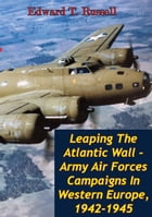 Leaping The Atlantic Wall - Army Air Forces Campaigns In Western Europe, 1942-1945 [Illustrated Edition] by Edward T. Russell