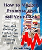 How To Market, Promote And Sell Your Books: Proven Book Marketing Tips from Best Selling Authors and Self-Publishing Expert by Mayowa Ajisafe
