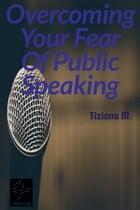 Overcoming Your Fear Of Public Speaking by Tiziana M.