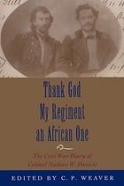 Thank God My Regiment an African One: The Civil War Diary of Colonel Nathan W. Daniels by Clare P. Weaver