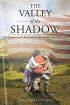 The Valley of the Shadow: My Journey from Boyhood to the Soldier that I Became by Christopher Gilpin