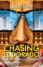 Chasing El Dorado: A South American Adventure by Aaron Smith