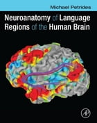 Neuroanatomy of Language Regions of the Human Brain by Michael Petrides
