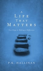 A Life That Matters: Five Steps to Making a Difference by P.K. Hallinan
