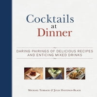 Cocktails at Dinner: Daring Pairings of Delicious Dishes and Enticing Mixed Drinks