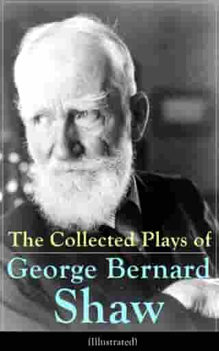 The Collected Plays of George Bernard Shaw (Illustrated): Including Renowned Titles like Pygmalion, Mrs. Warren's Profession, Candida, Arms and The Man, Man and Superman, The Inca Of Perusalem, Macbeth Skit, Caesar and Cleopatra, Androcles And The Lion