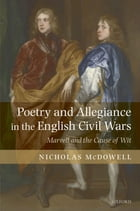 Poetry and Allegiance in the English Civil Wars: Marvell and the Cause of Wit by Nicholas McDowell