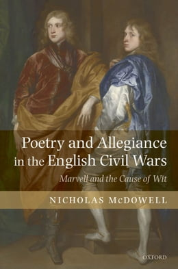 Book Poetry and Allegiance in the English Civil Wars: Marvell and the Cause of Wit by Nicholas McDowell