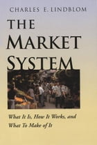 The Market System: What It Is, How It Works, and What To Make of It by Charles E. Lindblom