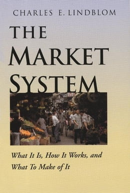 Book The Market System: What It Is, How It Works, and What To Make of It by Charles E. Lindblom