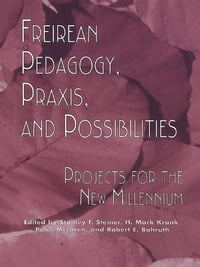 Freireian Pedagogy, Praxis, and Possibilities: Projects for the New Millennium