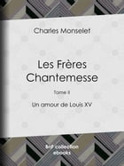 Les Frères Chantemesse: Tome II - Un amour de Louis XV by Charles Monselet