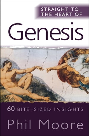 Straight to the Heart of Genesis: 60 bite-sized insights by Phil Moore