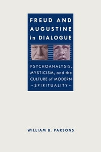 Freud and Augustine in Dialogue: Psychoanalysis, Mysticism, and the Culture of Modern Spirituality