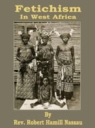 Fetichism In West Africa by Robert Hamill Nassau