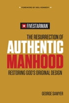 The Resurrection of Authentic Manhood: Restoring God's Original Design by George Sawyer
