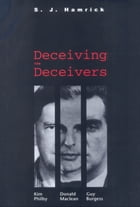 Deceiving the Deceivers: Kim Philby, Donald Maclean, and Guy Burgess by S. J. Hamrick