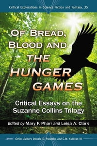 Of Bread, Blood and The Hunger Games: Critical Essays on the Suzanne Collins Trilogy: Critical…
