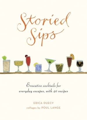 Storied Sips: Evocative Cocktails for Everyday Escapes, with 40 Recipes by Erica Duecy