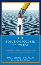 The Solution-Focused Educator: Breakthrough Strategies for Teachers and School Administrators to Reframe Their Mindsets by Todd Elliott Franklin