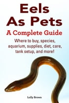 Eels As Pets. Where to buy, species, aquarium, supplies, diet, care, tank setup, and more! A Complete Guide by Lolly Brown