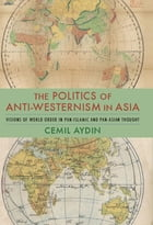 The Politics of Anti-Westernism in Asia: Visions of World Order in Pan-Islamic and Pan-Asian Thought by Cemil Aydin