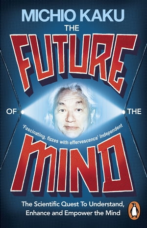 The Future of the Mind The Scientific Quest To Understand,  Enhance and Empower the Mind