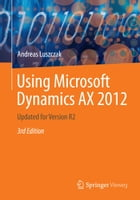 Using Microsoft Dynamics AX 2012: Updated for Version R2 by Andreas Luszczak