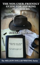 The Non-User-Friendly Guide For Aspiring TV Writers: Experience and Advice From the Trenches by Steven L. Sears