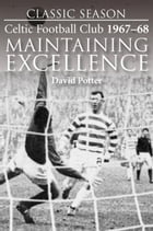 Classic Season: Celtic Football Club 1967-68 Maintaining Excellence by David Potter