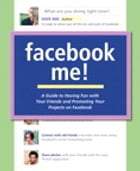 Facebook Me! A Guide to Having Fun with Your Friends and Promoting Your Projects on Facebook by Dave Awl