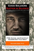 Good Soldiers Suffer in Silence: PTSD, Suicide, and Other Stuff Soldiers Don't Talk About by Richard Doss