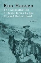 The Assassination of Jesse James by the Coward Robert Ford: A Novel by Ron Hansen