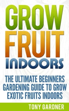 Grow Fruit Indoors: The Ultimate Beginners Gardening Guide To Grow Exotic Fruits Indoors