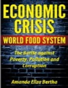 Economic Crisis: World Food System - The Battle against Poverty, Pollution and Corruption by Amanda Eliza Bertha