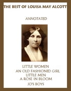 The Best of Louisa May Alcott (Annotated) Including: Little Women, An Old-Fashioned Girl, Little Men, Rose in Bloom, and Jo's Boys by Louisa May Alcott