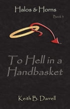 To Hell in a Handbasket: Halos & Horns, #3 by Keith B. Darrell
