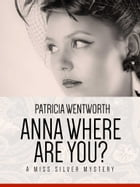 Anna, Where Are You?: A Miss Silvery Mystery #20 by Patricia Wentworth