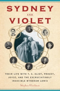 Sydney and Violet: Their Life with T.S. Eliot, Proust, Joyce and the Excruciatingly Irascible…