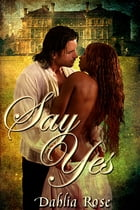 Say Yes by Dahlia Rose