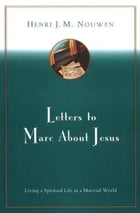 Letters to Marc About Jesus: Living a Spiritual Life in a Material World by Henri J. M. Nouwen