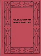 GAZA: A CITY OF MANY BATTLES: (From the Family of Noah to the Present Day)