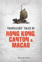 Travellers' Tales of Hong Kong, Canton & Macao by Michael Wise