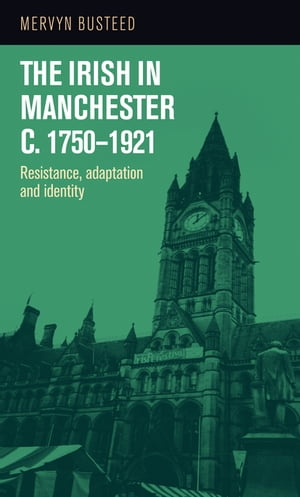 The Irish in Manchester c.1750-1921 Resistance,  adaptation and identity