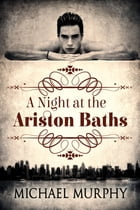 A Night at the Ariston Baths by Michael Murphy