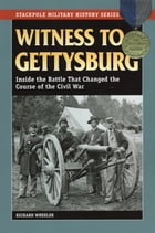 Witness to Gettysburg: Inside the Battle That Changed the Course of the Civil War by Richard Wheeler