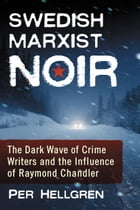 Swedish Marxist Noir: The Dark Wave of Crime Writers and the Influence of Raymond Chandler by Per Hellgren